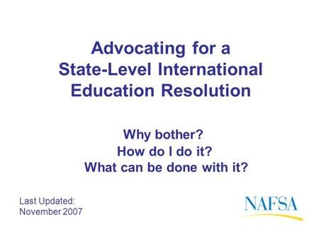 Advocating for a State-Level International Education Resolution Why bother? How do I do it? What can be done with it? Last Updated: November 2007.