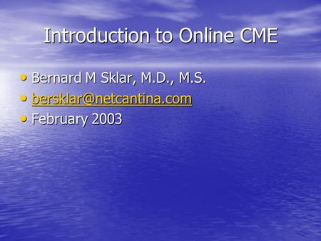 Introduction to Online CME Bernard M Sklar, M.D., M.S. Bernard M Sklar, M.D., M.S.