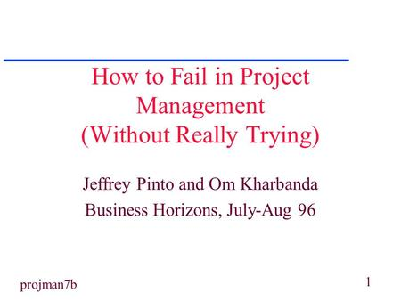 1 projman7b How to Fail in Project Management (Without Really Trying) Jeffrey Pinto and Om Kharbanda Business Horizons, July-Aug 96.