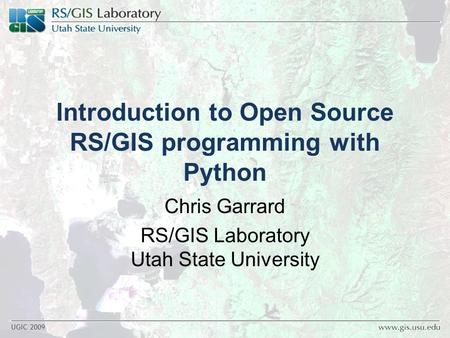 UGIC 2009 Introduction to Open Source RS/GIS programming with Python Chris Garrard RS/GIS Laboratory Utah State University.