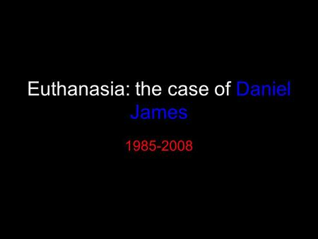 Euthanasia: the case of Daniel James 1985-2008. On Sept 12 th 2008 Daniel died by assisted suicide in a Swiss clinic.