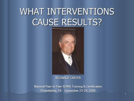 1 WHAT INTERVENTIONS CAUSE RESULTS? REGINALD CARTER National Peer to Peer ROMA Training & Certification Philadelphia, PA September 23-24, 2008.