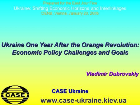 CASE Ukraine www.case-ukraine.kiev.ua Ukraine One Year After the Orange Revolution: Economic Policy Challenges and Goals Vladimir Dubrovskiy Prepared for.