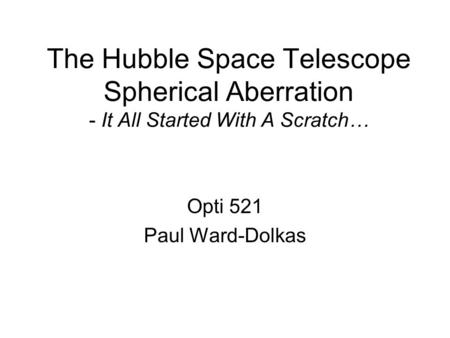 The Hubble Space Telescope Spherical Aberration - It All Started With A Scratch… Opti 521 Paul Ward-Dolkas.