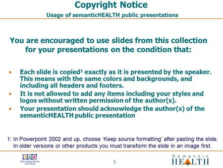 1 Copyright Notice Usage of semanticHEALTH public presentations Each slide is copied 1 exactly as it is presented by the speaker. This means with the same.