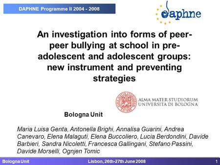 Bologna Unit Lisbon, 26th-27th June 20081 DAPHNE Programme II 2004 - 2008 An investigation into forms of peer- peer bullying at school in pre- adolescent.