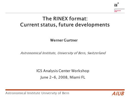 Astronomical Institute, University of Bern, Switzerland IGS Analysis Center Workshop June 2-6, 2008, Miami FL AIUB Astronomical Institute University of.