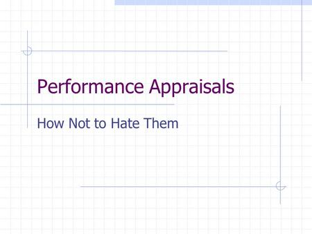 Performance Appraisals How Not to Hate Them. Why We Hate Them 1. They are a lot of work. Going back over the last year, remembering the highs and lows.