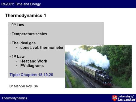 PA2001: Time and Energy Thermodynamics 0 th Law Temperature scales The ideal gas const. vol. thermometer 1 st Law Heat and Work PV diagrams Tipler Chapters.