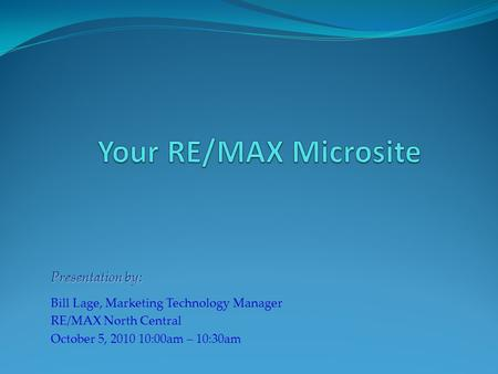 Presentation by: Bill Lage, Marketing Technology Manager RE/MAX North Central October 5, 2010 10:00am – 10:30am.