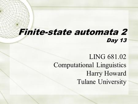 Finite-state automata 2 Day 13 LING 681.02 Computational Linguistics Harry Howard Tulane University.