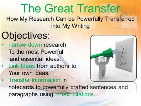 The Great Transfer How My Research Can be Powerfully Transferred into My Writing Objectives: narrow down research To the most Powerful and essential ideas.
