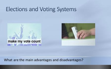 What are the main advantages and disadvantages?. Different systems in UK There are FOUR voting systems in use in the UK at the moment. The First Past.