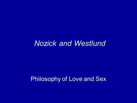 Nozick and Westlund Philosophy of Love and Sex. Nozick Love in general Romantic love Differences from other kinds of love Why bother?