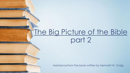 The Big Picture of the Bible part 2 Assistance from the book written by Kenneth W. Craig.