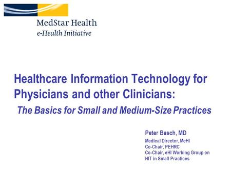 Healthcare Information Technology for Physicians and other Clinicians: The Basics for Small and Medium-Size Practices Peter Basch, MD Medical Director,
