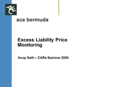 Ace bermuda Excess Liability Price Monitoring Anup Seth – CARe Seminar 2006.