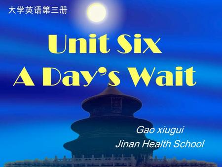 Unit Six A Day's Wait Gao xiugui Jinan Health School 大学英语第三册.