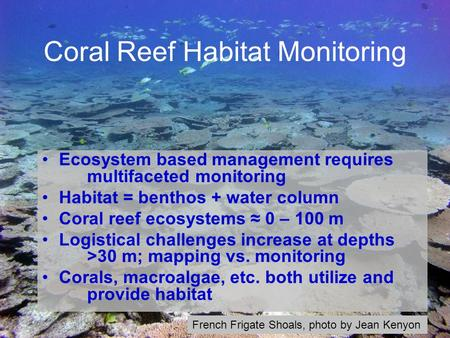 Coral Reef Habitat Monitoring Ecosystem based management requires multifaceted monitoring Habitat = benthos + water column Coral reef ecosystems ≈ 0 –