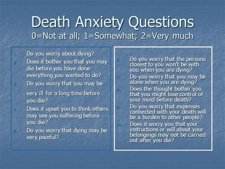 Death Anxiety Questions 0=Not at all; 1=Somewhat; 2=Very much 1. Do you worry about dying? 2. Does it bother you that you may die before you have done.