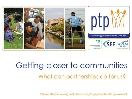 Getting closer to communities What can partnerships do for us? Elected Member training pack | Community Engagement and Empowerment.