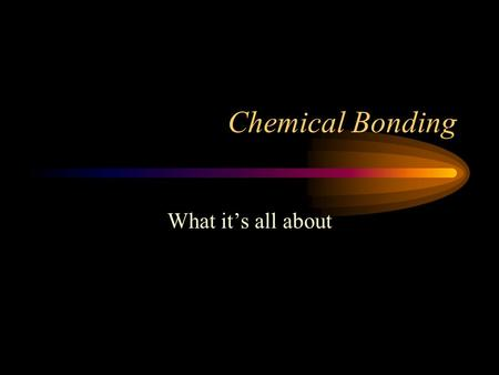 Chemical Bonding What it's all about. Why do atoms bond together? Why should we bother to study electron configurations? –Helps determine the way atoms.