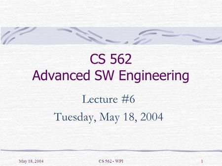 May 18, 2004CS 562 - WPI1 CS 562 Advanced SW Engineering Lecture #6 Tuesday, May 18, 2004.