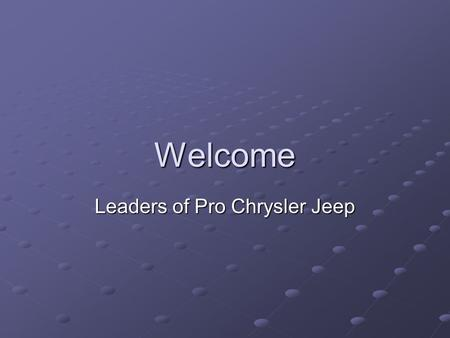 Welcome Leaders of Pro Chrysler Jeep. We are about ready to close on 2004 and begin 2005 We learned a lot We have a lot of rethinking to do Our objectives.