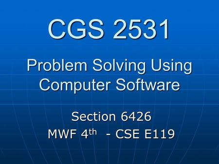 CGS 2531 Problem Solving Using Computer Software Section 6426 MWF 4 th - CSE E119.