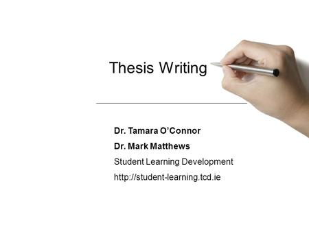 Thesis Writing Dr. Tamara O'Connor Dr. Mark Matthews Student Learning Development