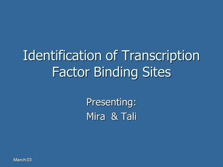 March 03 Identification of Transcription Factor Binding Sites Presenting: Mira & Tali.