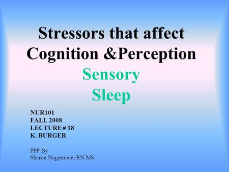 Stressors that affect Cognition &Perception Sensory Sleep NUR101 FALL 2008 LECTURE # 18 K. BURGER PPP By Sharon Niggemeier RN MS.