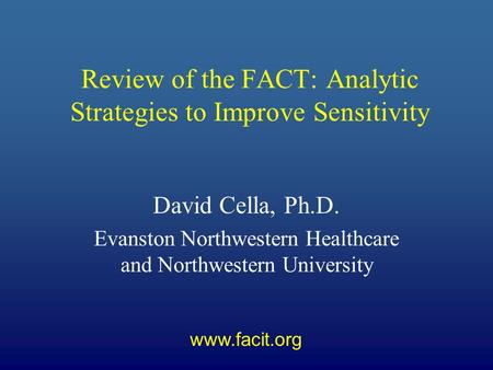 Review of the FACT: Analytic Strategies to Improve Sensitivity David Cella, Ph.D. Evanston Northwestern Healthcare and Northwestern University www.facit.org.