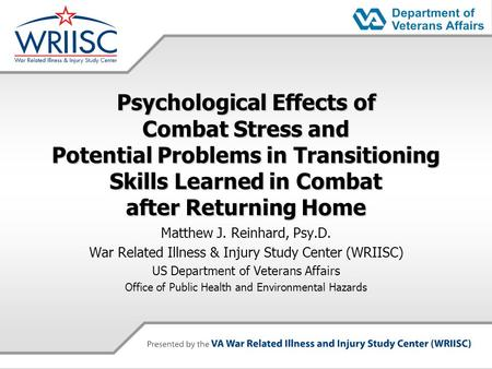 Psychological Effects of Combat Stress and Potential Problems in Transitioning Skills Learned in Combat after Returning Home Matthew J. Reinhard, Psy.D.