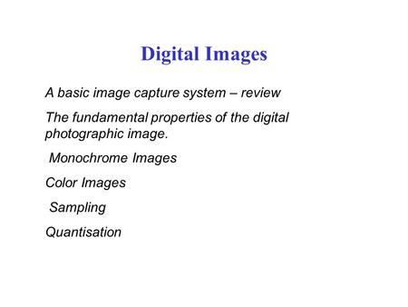 Digital Images A basic image capture system – review The fundamental properties of the digital photographic image. Monochrome Images Color Images Sampling.