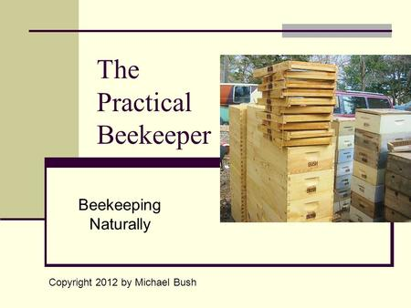 The Practical Beekeeper Beekeeping Naturally Copyright 2012 by Michael Bush.