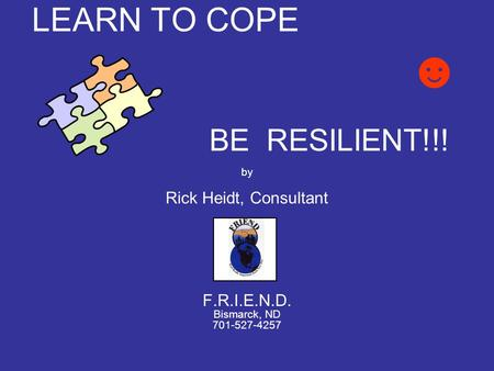 LEARN TO COPE ☻ BE RESILIENT!!! by Rick Heidt, Consultant F.R.I.E.N.D. Bismarck, ND 701-527-4257.