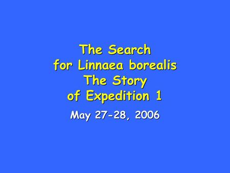 The Search for Linnaea borealis The Story of Expedition 1 May 27-28, 2006.