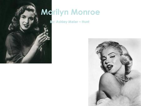 Marilyn Monroe By: Ashley Meier – Hunt. Marilyn's Biography Birth Name: Norma Jeane Born: June 1, 1926 Born in: Los Angeles, California Religion: Jewish.