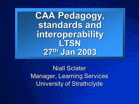 © 2001 By Default! A Free sample background from www.pptbackgrounds.fsnet.co.uk Slide 1 CAA Pedagogy, standards and interoperability LTSN 27 th Jan 2003.