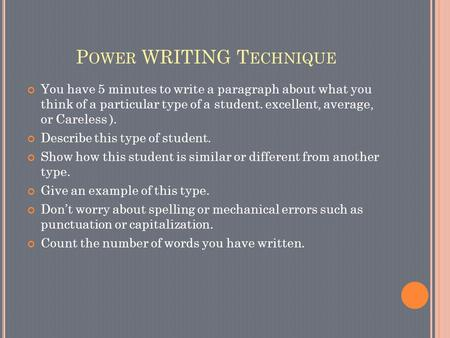 P OWER WRITING T ECHNIQUE You have 5 minutes to write a paragraph about what you think of a particular type of a student. excellent, average, or Careless.