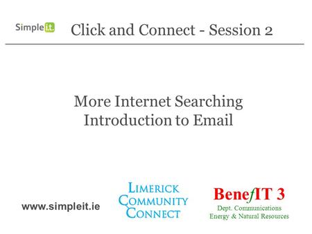 Click and Connect - Session 2 More Internet Searching Introduction to Email BenefIT 3 Dept. Communications Energy & Natural Resources www.simpleit.ie.