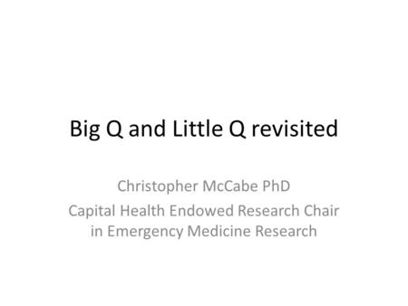 Big Q and Little Q revisited Christopher McCabe PhD Capital Health Endowed Research Chair in Emergency Medicine Research.