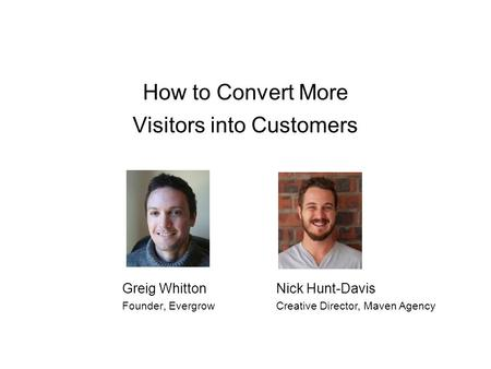 How to Convert More Visitors into Customers Greig Whitton Founder, Evergrow Nick Hunt-Davis Creative Director, Maven Agency.