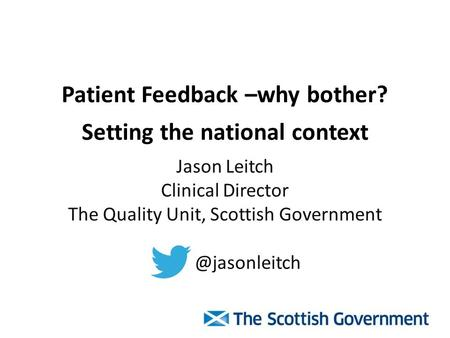 Patient Feedback –why bother? Setting the national context Jason Leitch Clinical Director The Quality Unit, Scottish