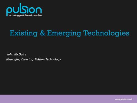 Www.pulsion.co.uk Existing & Emerging Technologies John McGuire Managing Director, Pulsion Technology.