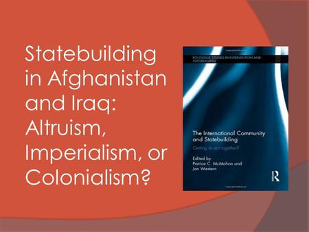 Statebuilding in Afghanistan and Iraq: Altruism, Imperialism, or Colonialism?