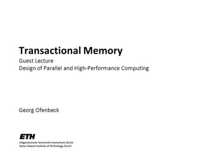 Transactional Memory Guest Lecture Design of Parallel and High-Performance Computing Georg Ofenbeck TexPoint fonts used in EMF. Read the TexPoint manual.