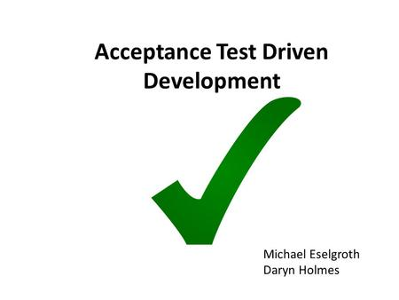 Acceptance Test Driven Development Michael Eselgroth Daryn Holmes.