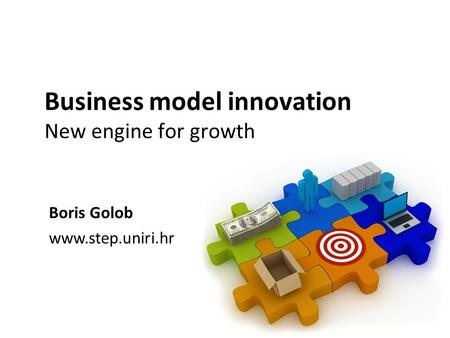 Business model innovation New engine for growth Boris Golob www.step.uniri.hr.